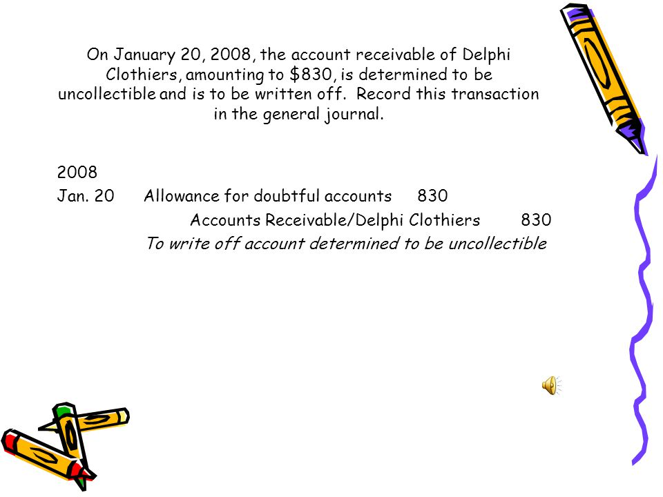 On January 20, 2008, the account receivable of Delphi Clothiers, amounting to $830, is determined to be uncollectible and is to be written off. Record this transaction in the general journal.