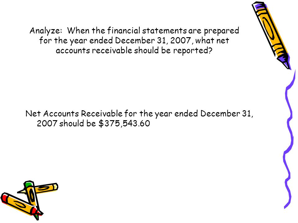 Analyze: When the financial statements are prepared for the year ended December 31, 2007, what net accounts receivable should be reported