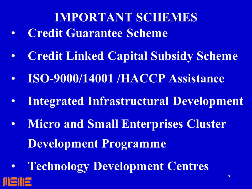IMPORTANT SCHEMES Credit Guarantee Scheme. Credit Linked Capital Subsidy Scheme. ISO-9000/14001 /HACCP Assistance.