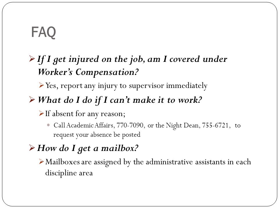 FAQ If I get injured on the job, am I covered under Worker's Compensation Yes, report any injury to supervisor immediately.