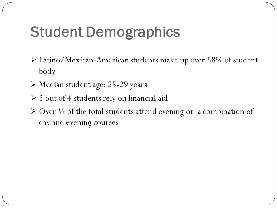Student Demographics Latino/Mexican-American students make up over 58% of student body. Median student age: 25-29 years.