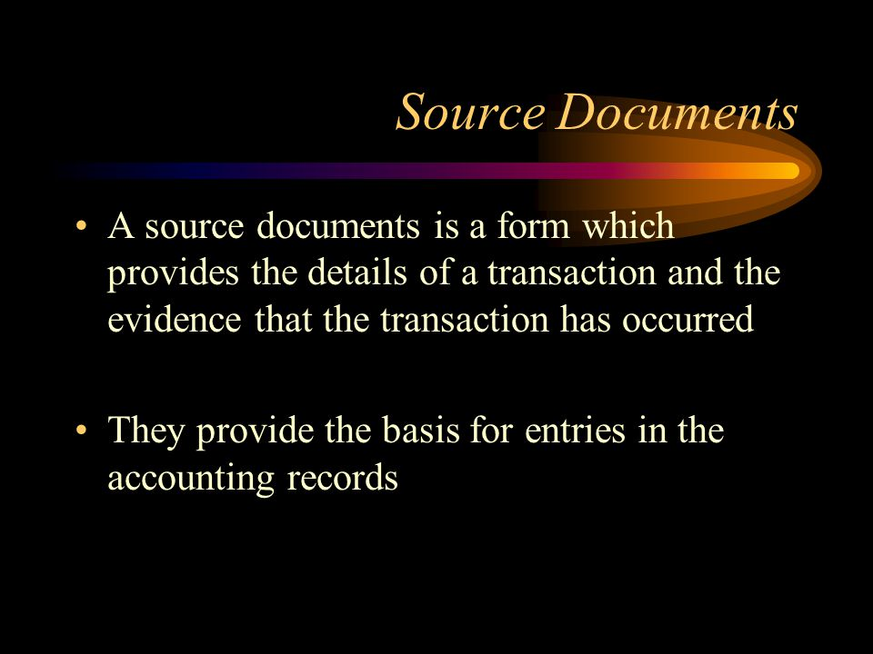 Source Documents A source documents is a form which provides the details of a transaction and the evidence that the transaction has occurred.