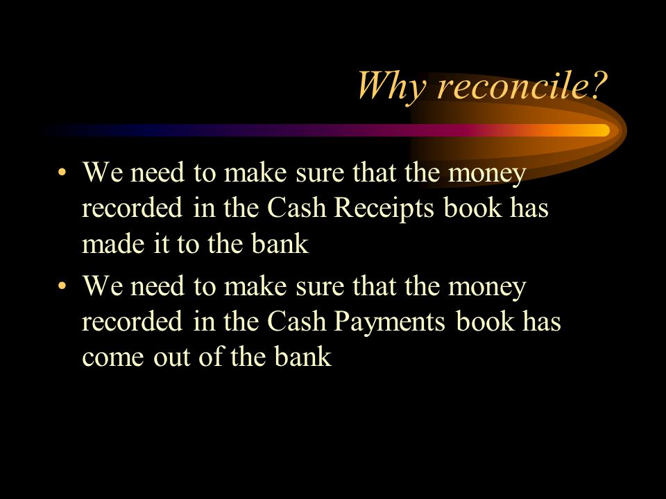 Why reconcile We need to make sure that the money recorded in the Cash Receipts book has made it to the bank.