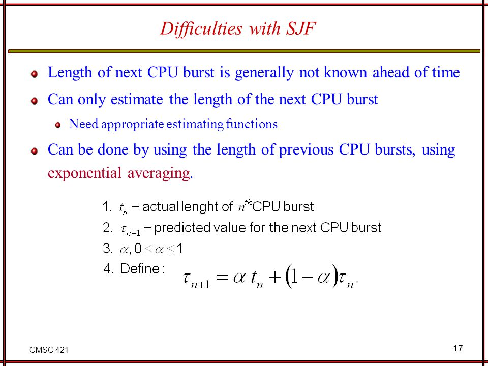 Difficulties with SJF Length of next CPU burst is generally not known ahead of time. Can only estimate the length of the next CPU burst.