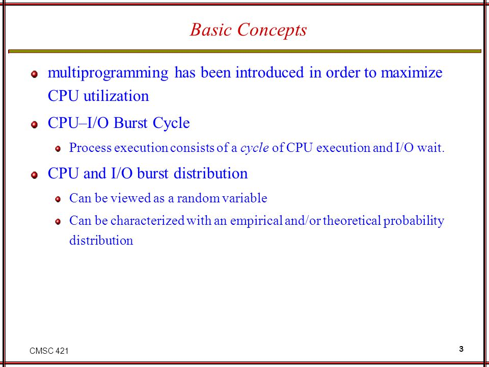Basic Concepts multiprogramming has been introduced in order to maximize CPU utilization. CPU–I/O Burst Cycle.