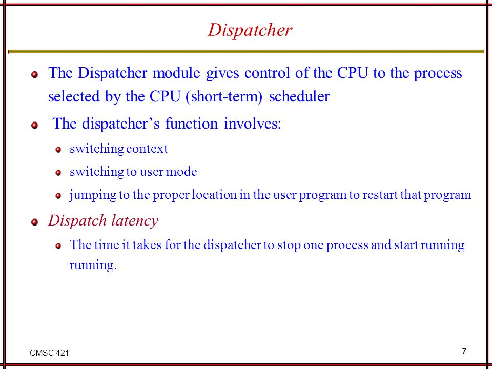 Dispatcher The Dispatcher module gives control of the CPU to the process selected by the CPU (short-term) scheduler.