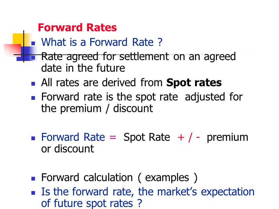 Forward Rates What is a Forward Rate Rate agreed for settlement on an agreed date in the future.