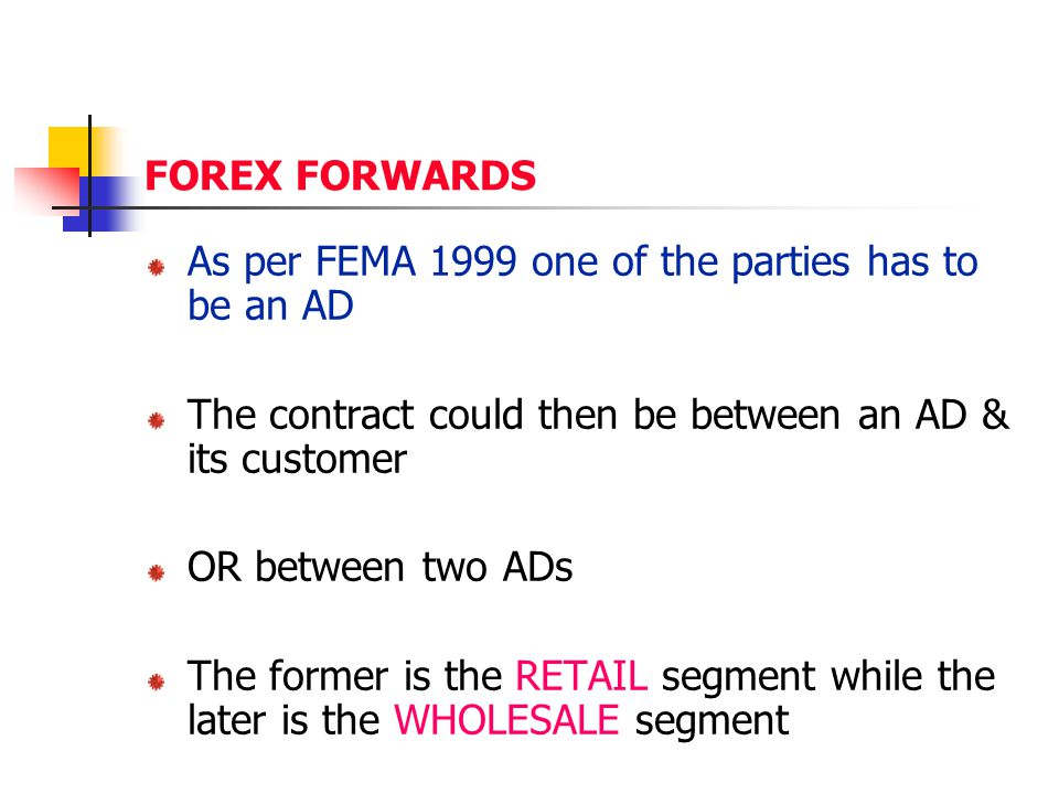 FOREX FORWARDS As per FEMA 1999 one of the parties has to be an AD. The contract could then be between an AD & its customer.