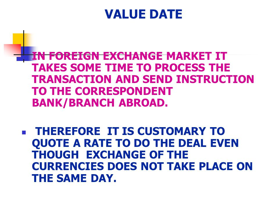 VALUE DATE IN FOREIGN EXCHANGE MARKET IT TAKES SOME TIME TO PROCESS THE TRANSACTION AND SEND INSTRUCTION TO THE CORRESPONDENT BANK/BRANCH ABROAD.