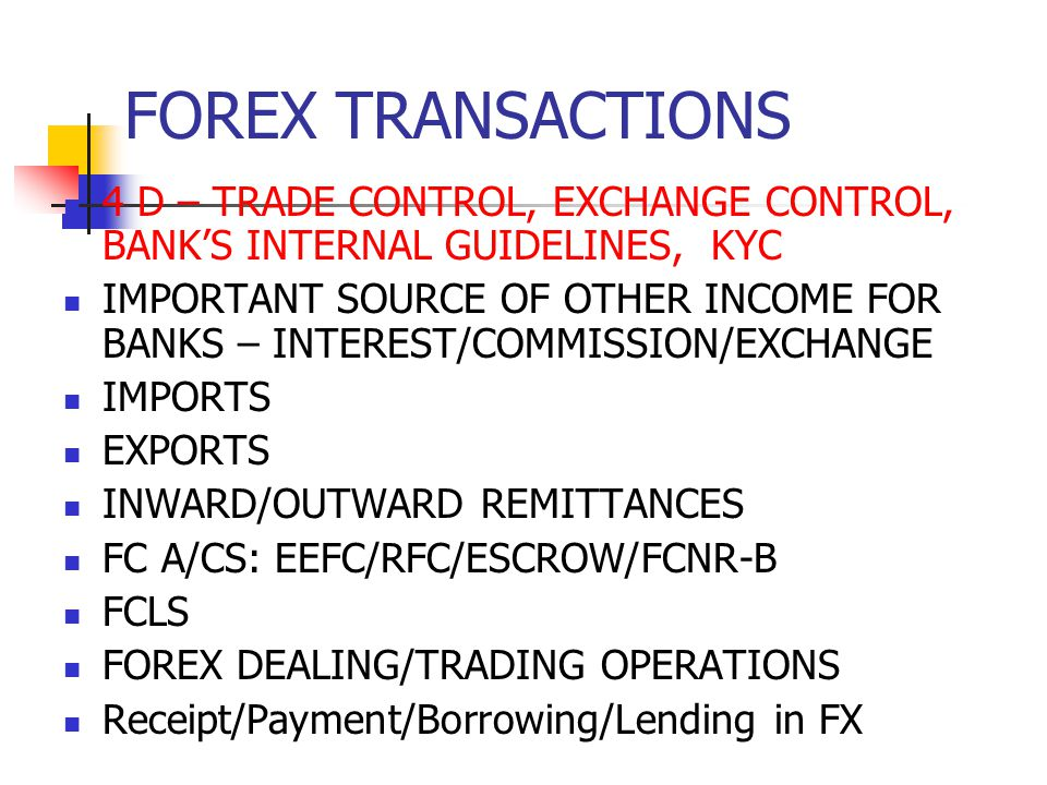 FOREX TRANSACTIONS 4 D – TRADE CONTROL, EXCHANGE CONTROL, BANK'S INTERNAL GUIDELINES, KYC.
