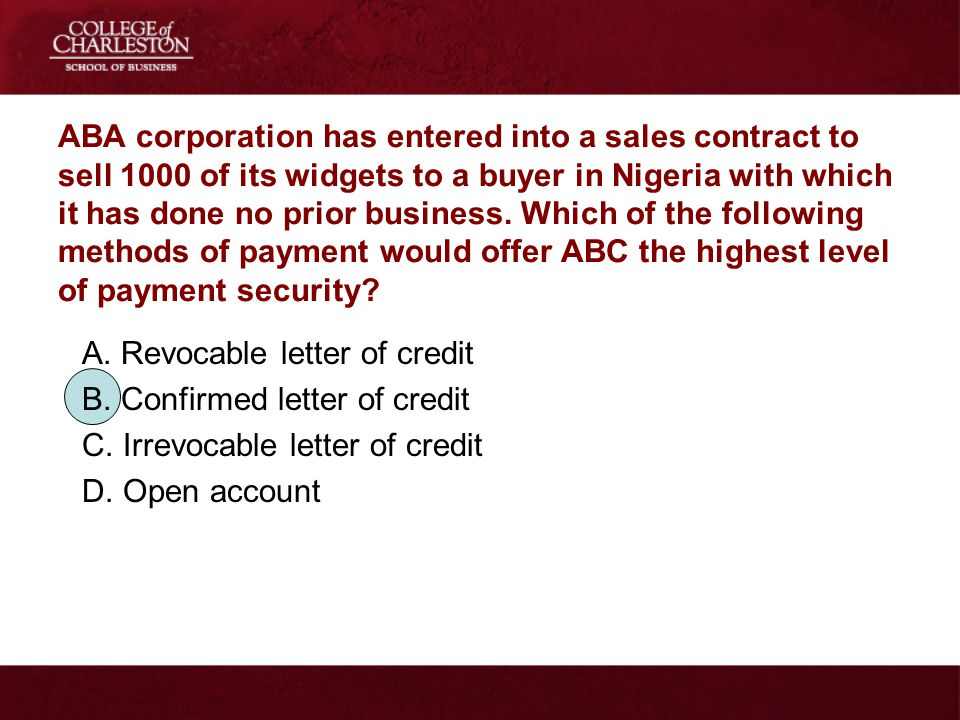 ABA corporation has entered into a sales contract to sell 1000 of its widgets to a buyer in Nigeria with which it has done no prior business. Which of the following methods of payment would offer ABC the highest level of payment security