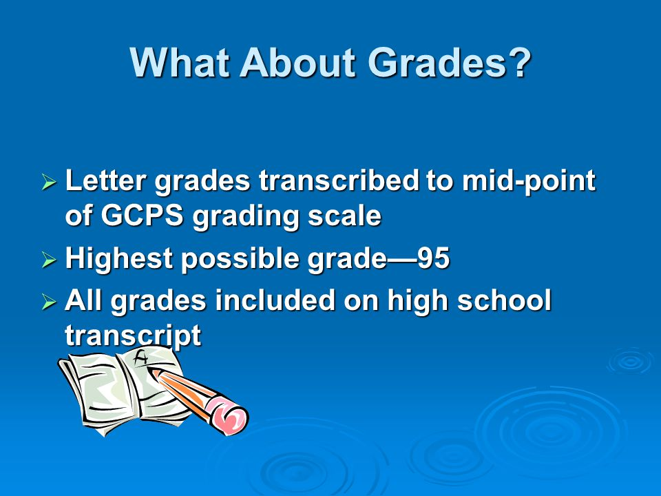 What About Grades Letter grades transcribed to mid-point of GCPS grading scale. Highest possible grade—95.
