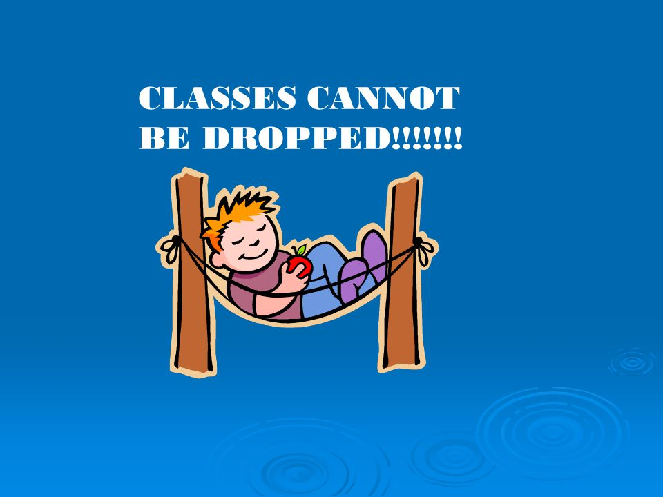 CLASSES CANNOT BE DROPPED!!!!!!!