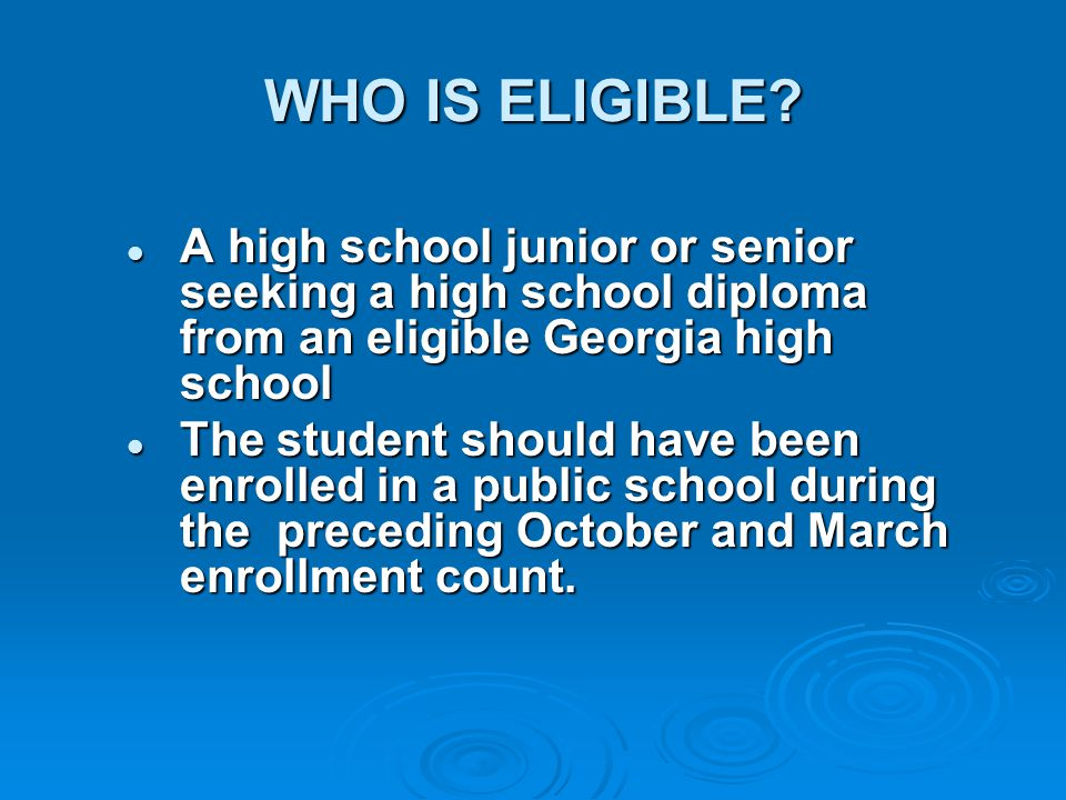 WHO IS ELIGIBLE A high school junior or senior seeking a high school diploma from an eligible Georgia high school.