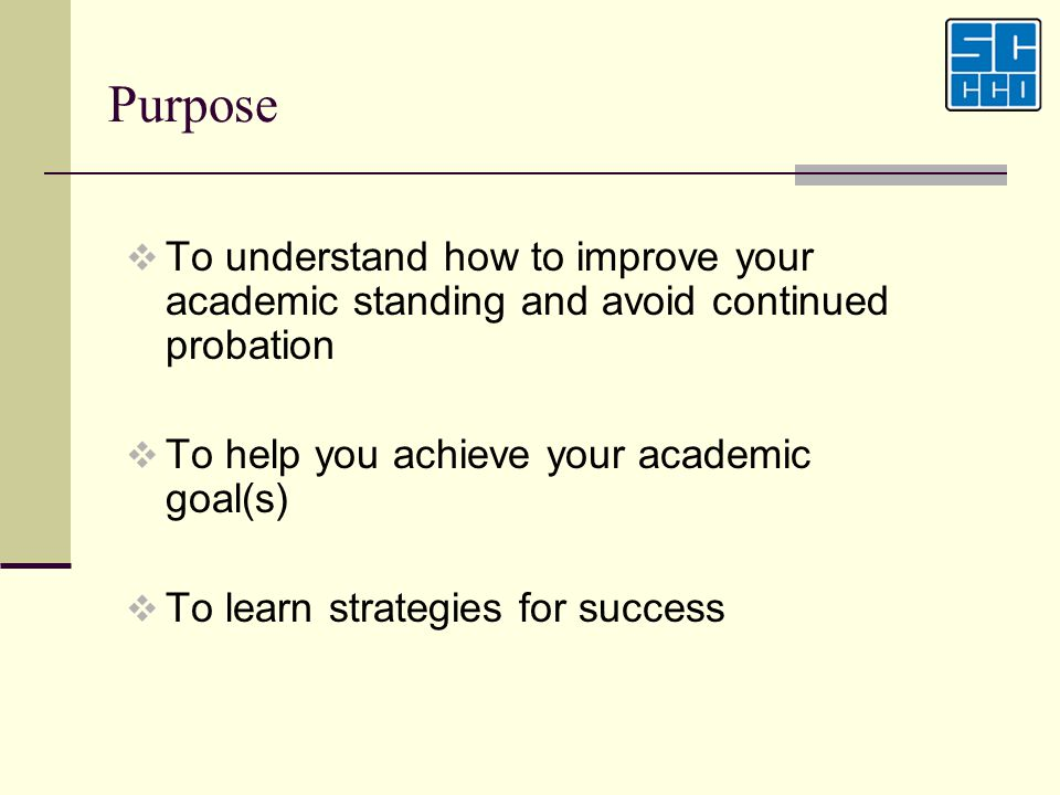 Purpose To understand how to improve your academic standing and avoid continued probation. To help you achieve your academic goal(s)