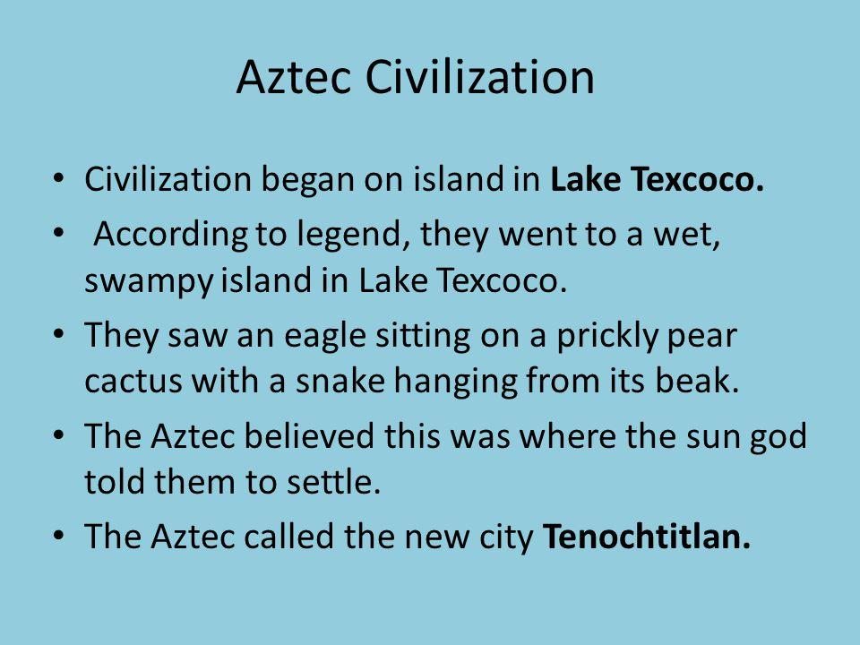 Aztec Civilization Civilization began on island in Lake Texcoco.