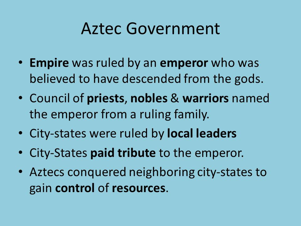 Aztec Government Empire was ruled by an emperor who was believed to have descended from the gods.