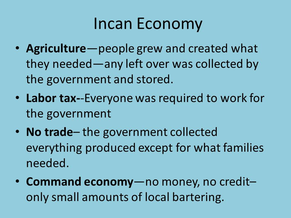 Incan Economy Agriculture—people grew and created what they needed—any left over was collected by the government and stored.
