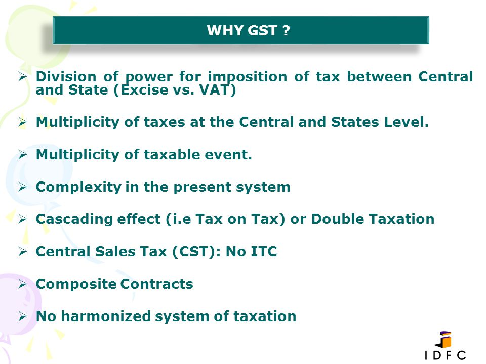 WHY GST Division of power for imposition of tax between Central and State (Excise vs. VAT) Multiplicity of taxes at the Central and States Level.