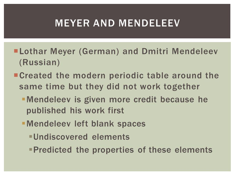 Meyer and Mendeleev Lothar Meyer (German) and Dmitri Mendeleev (Russian)