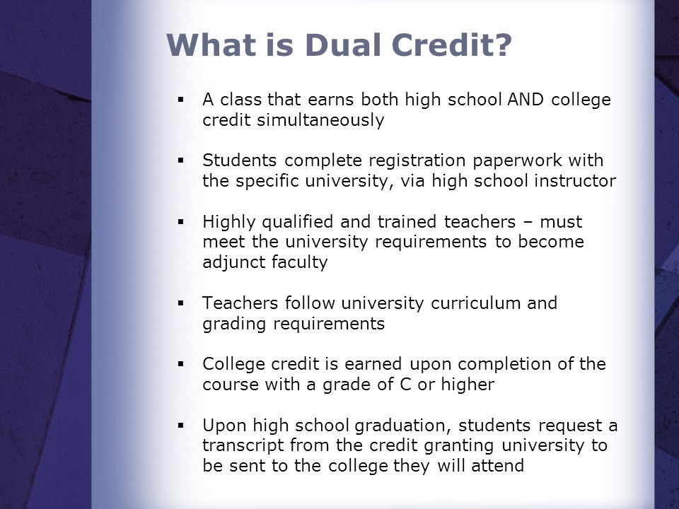 What is Dual Credit A class that earns both high school AND college credit simultaneously.