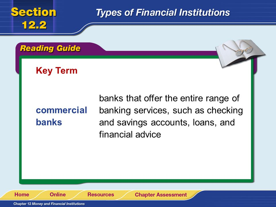 Key Term banks that offer the entire range of banking services, such as checking and savings accounts, loans, and financial advice.