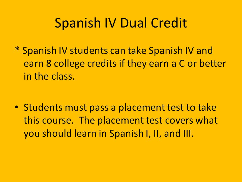 Spanish IV Dual Credit * Spanish IV students can take Spanish IV and earn 8 college credits if they earn a C or better in the class.
