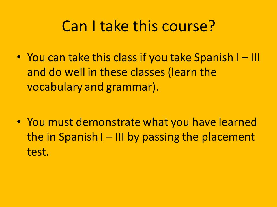 Can I take this course You can take this class if you take Spanish I – III and do well in these classes (learn the vocabulary and grammar).