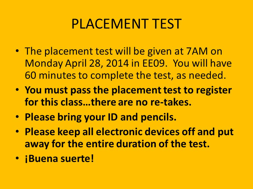 PLACEMENT TEST The placement test will be given at 7AM on Monday April 28, 2014 in EE09. You will have 60 minutes to complete the test, as needed.