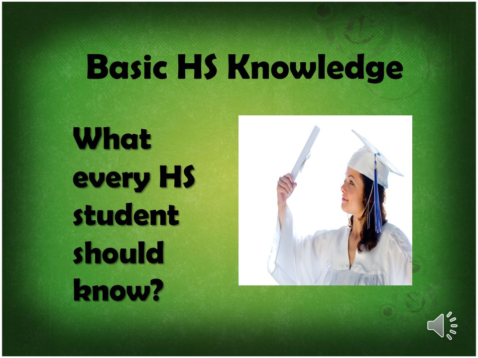 Basic HS Knowledge What every HS student should know
