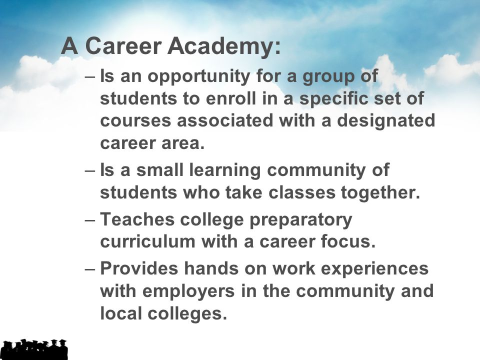 A Career Academy: Is an opportunity for a group of students to enroll in a specific set of courses associated with a designated career area.
