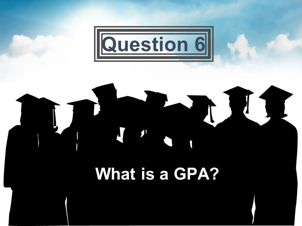 Question 6 What is a GPA