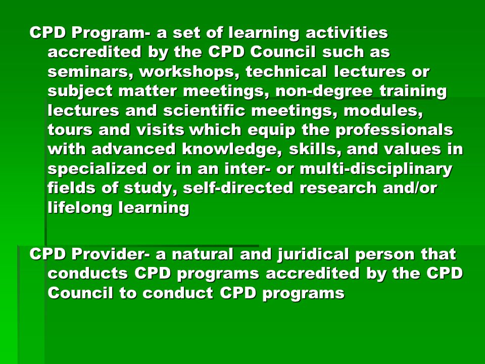 CPD Program- a set of learning activities accredited by the CPD Council such as seminars, workshops, technical lectures or subject matter meetings, non-degree training lectures and scientific meetings, modules, tours and visits which equip the professionals with advanced knowledge, skills, and values in specialized or in an inter- or multi-disciplinary fields of study, self-directed research and/or lifelong learning