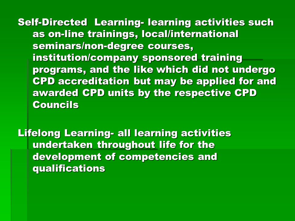 Self-Directed Learning- learning activities such as on-line trainings, local/international seminars/non-degree courses, institution/company sponsored training programs, and the like which did not undergo CPD accreditation but may be applied for and awarded CPD units by the respective CPD Councils