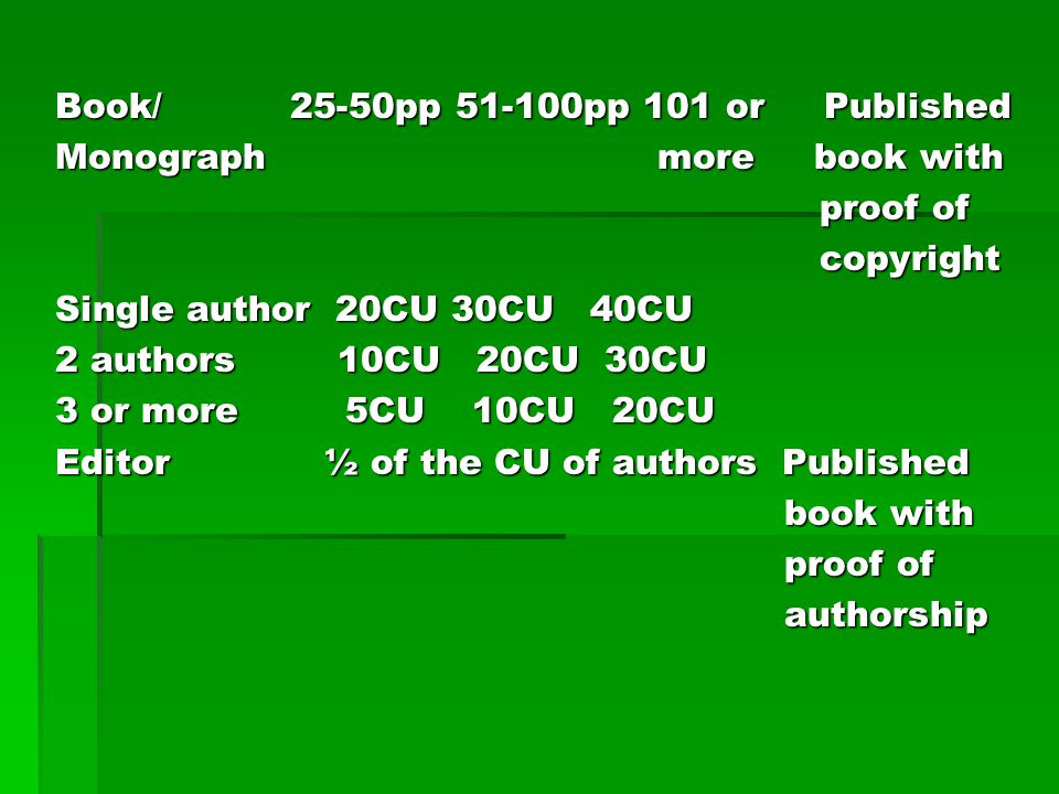 Book/ 25-50pp 51-100pp 101 or Published Monograph more book with proof of copyright Single author 20CU 30CU 40CU 2 authors 10CU 20CU 30CU 3 or more 5CU 10CU 20CU Editor ½ of the CU of authors Published book with authorship