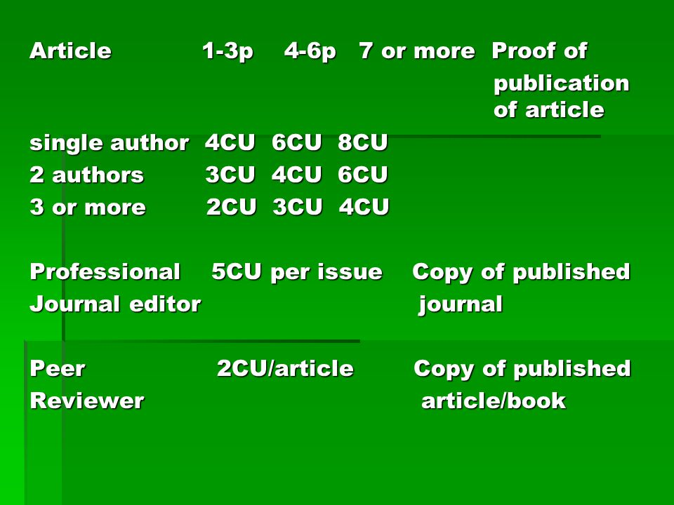 Article 1-3p 4-6p 7 or more Proof of publication of article single author 4CU 6CU 8CU 2 authors 3CU 4CU 6CU 3 or more 2CU 3CU 4CU Professional 5CU per issue Copy of published Journal editor journal Peer 2CU/article Copy of published Reviewer article/book