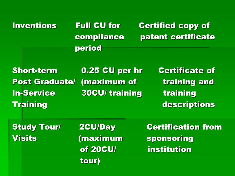 Inventions Full CU for Certified copy of compliance patent certificate period Short-term 0.25 CU per hr Certificate of Post Graduate/ (maximum of training and In-Service 30CU/ training training Training descriptions Study Tour/ 2CU/Day Certification from Visits (maximum sponsoring of 20CU/ institution tour)