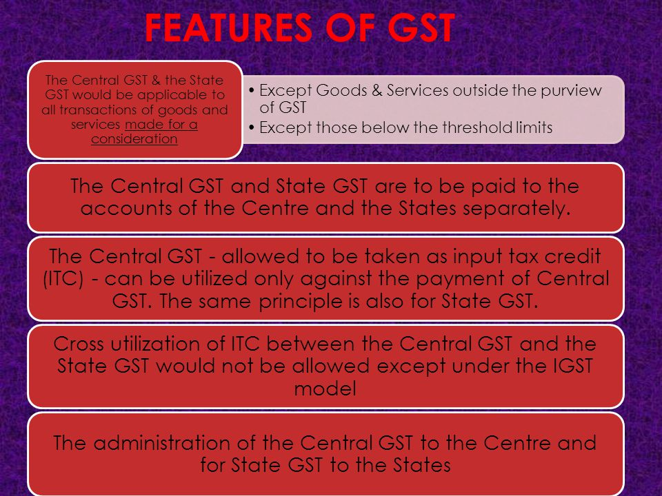 FEATURES OF GST The Central GST & the State GST would be applicable to all transactions of goods and services made for a consideration.