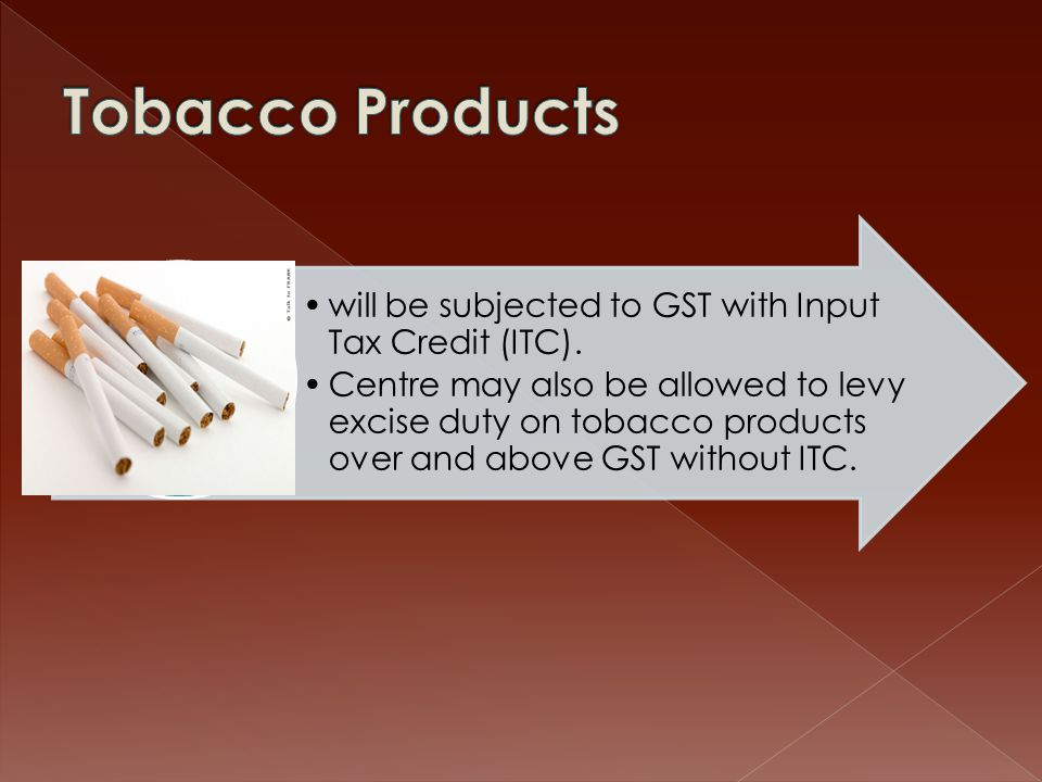 Tobacco Products will be subjected to GST with Input Tax Credit (ITC).