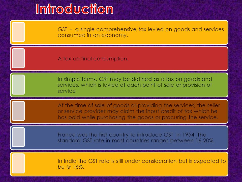 Introduction GST - a single comprehensive tax levied on goods and services consumed in an economy.