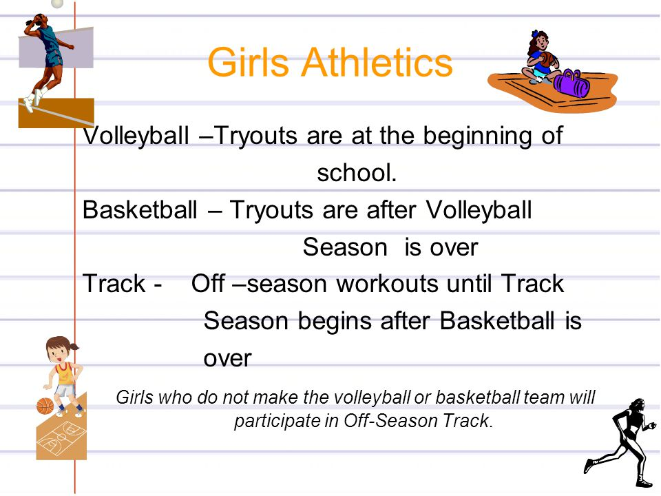 Girls Athletics Volleyball –Tryouts are at the beginning of school.