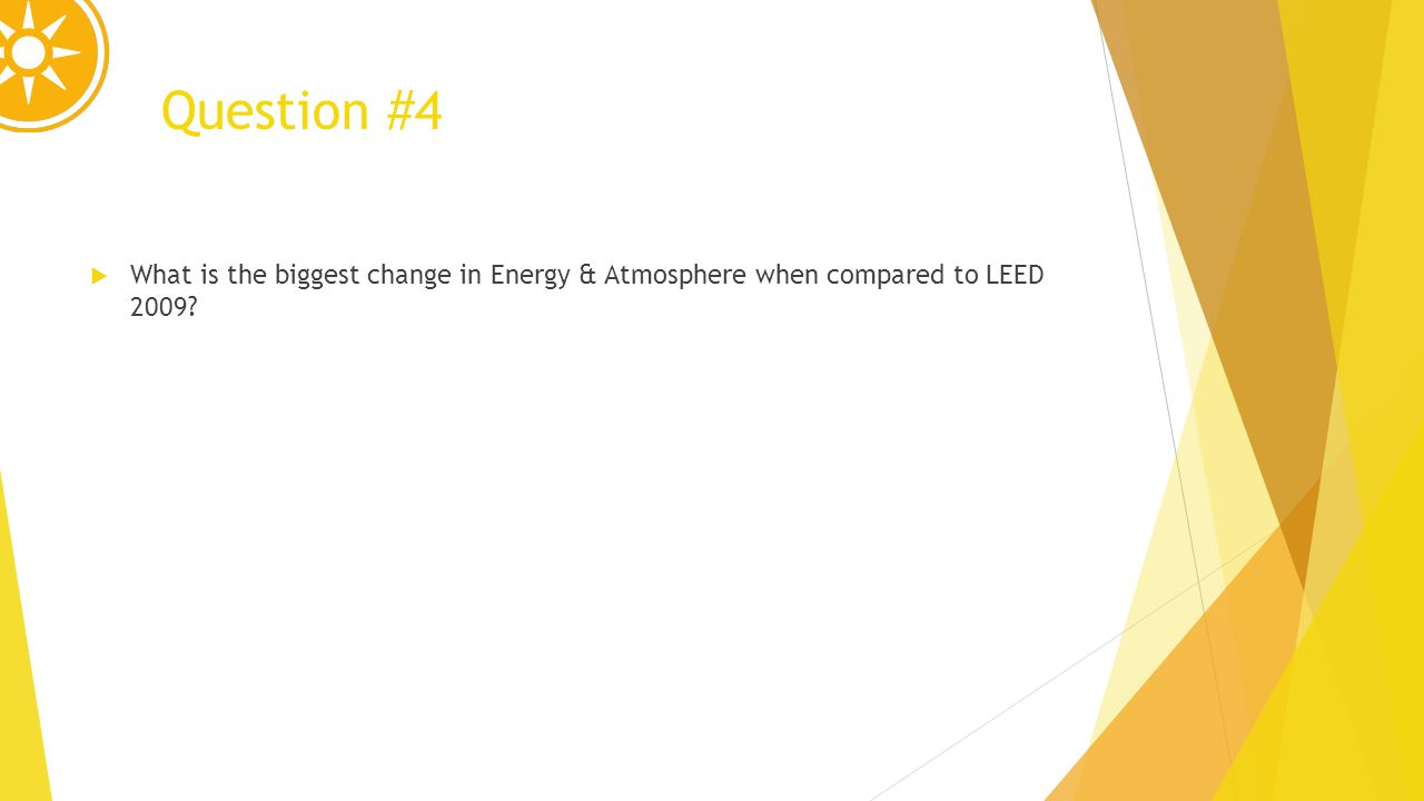 Question #4 What is the biggest change in Energy & Atmosphere when compared to LEED 2009
