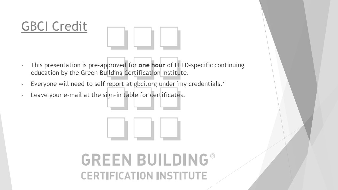 GBCI Credit This presentation is pre-approved for one hour of LEED-specific continuing education by the Green Building Certification Institute.