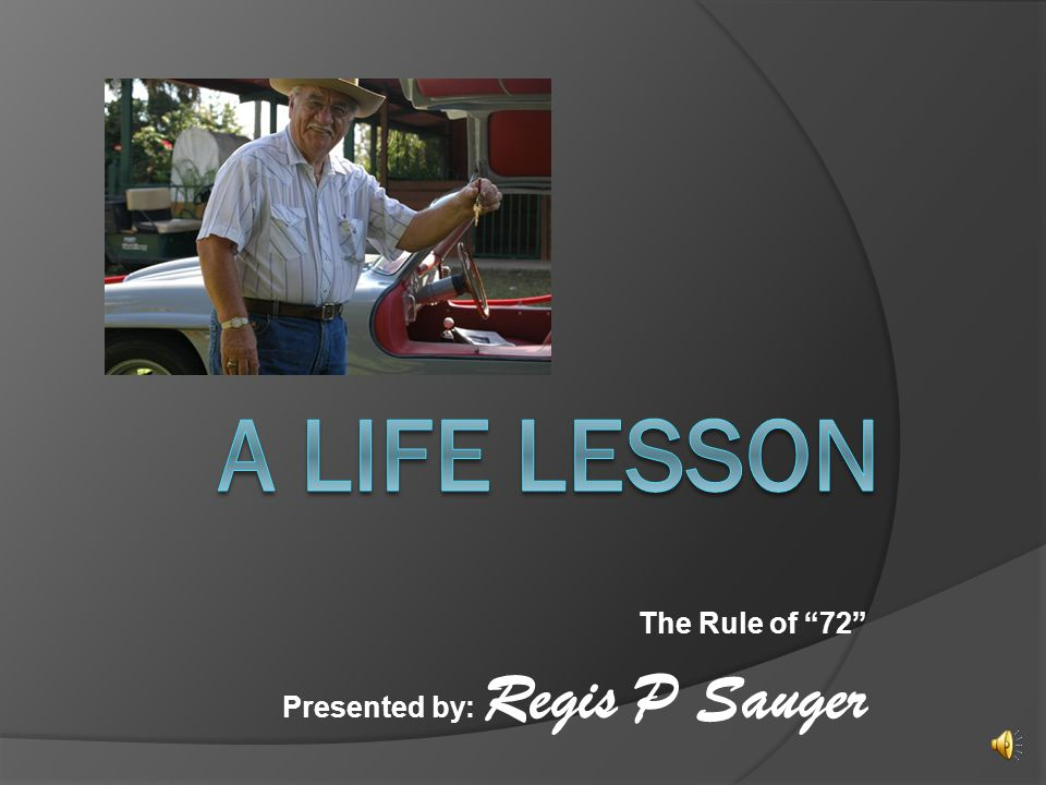 The Rule of 72 Presented by: Regis P Sauger