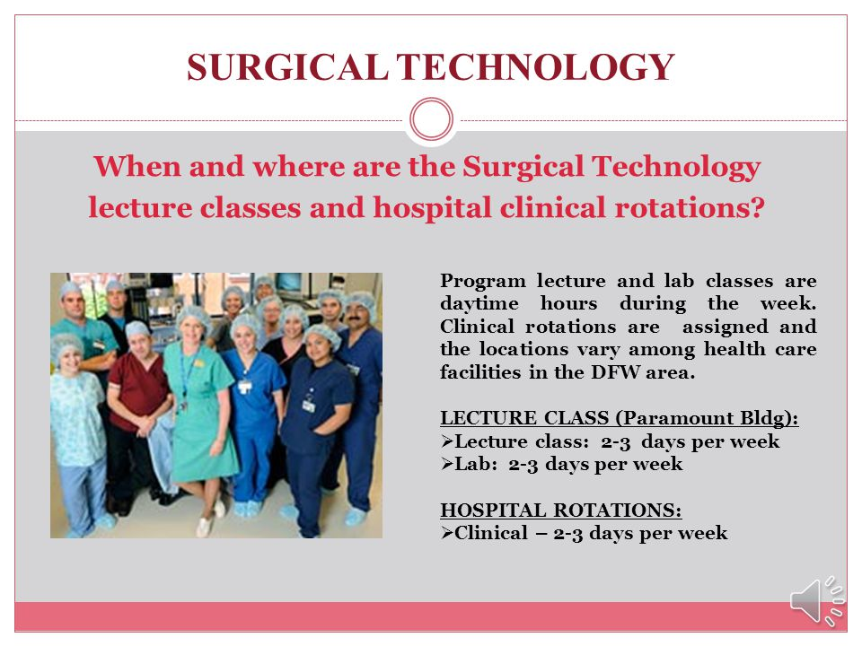 SURGICAL TECHNOLOGY When and where are the Surgical Technology lecture classes and hospital clinical rotations