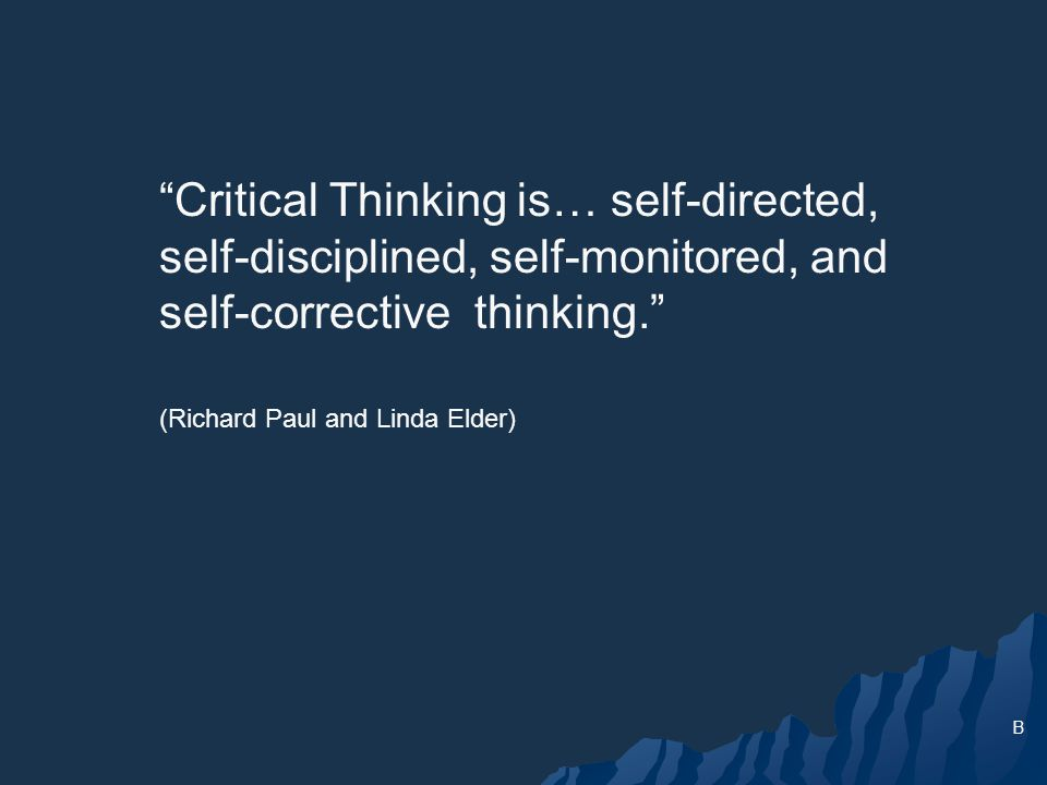 Critical Thinking is… self-directed, self-disciplined, self-monitored, and self-corrective thinking.
