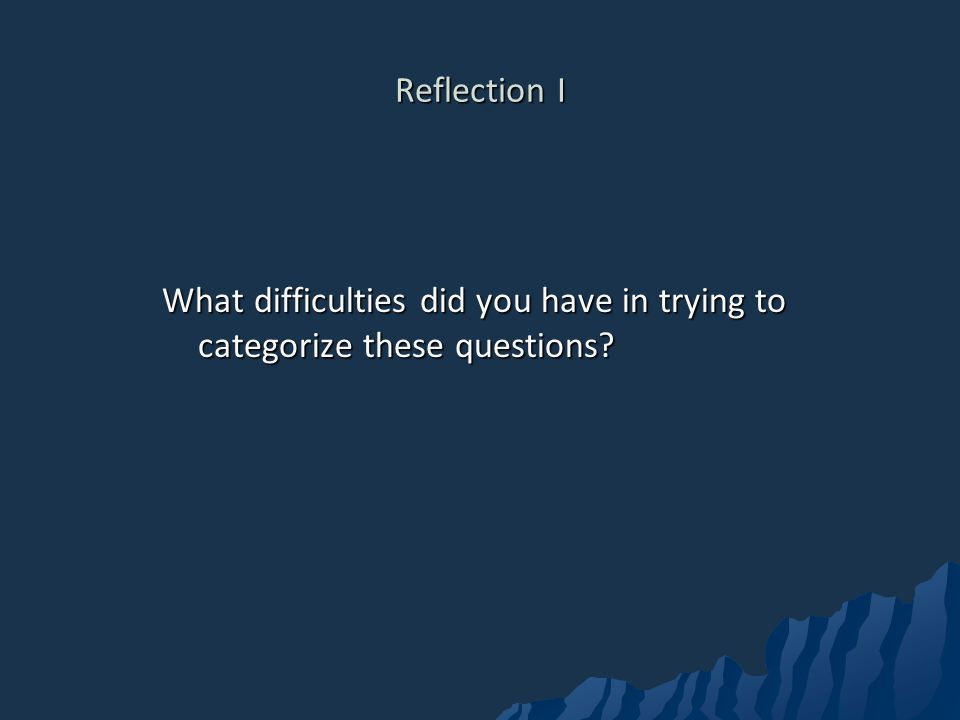 Reflection I What difficulties did you have in trying to categorize these questions