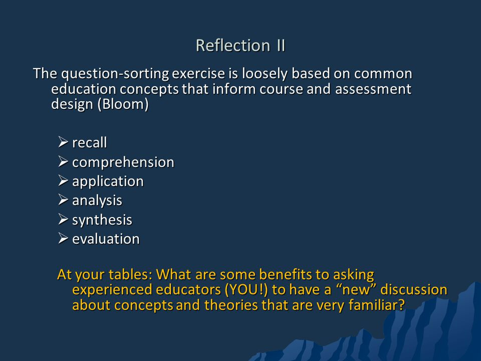 Reflection II The question-sorting exercise is loosely based on common education concepts that inform course and assessment design (Bloom)