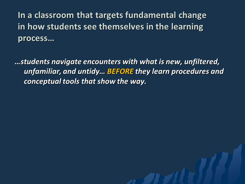 In a classroom that targets fundamental change in how students see themselves in the learning process…