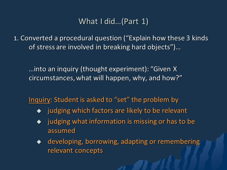 What I did…(Part 1) 1. Converted a procedural question ( Explain how these 3 kinds of stress are involved in breaking hard objects )…